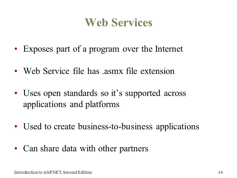 Introduction to ASP.NET, Second Edition34 Web Services Exposes part of a program over the Internet Web Service file has.asmx file extension Uses open standards so it's supported across applications and platforms Used to create business-to-business applications Can share data with other partners