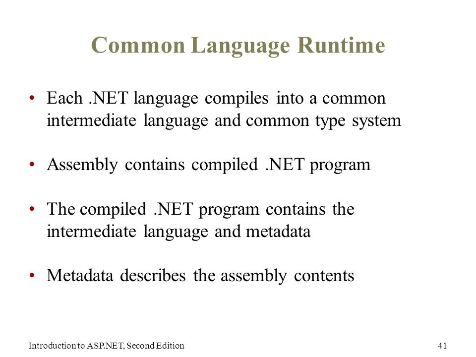 Introduction to ASP.NET, Second Edition41 Common Language Runtime Each.NET language compiles into a common intermediate language and common type system Assembly contains compiled.NET program The compiled.NET program contains the intermediate language and metadata Metadata describes the assembly contents