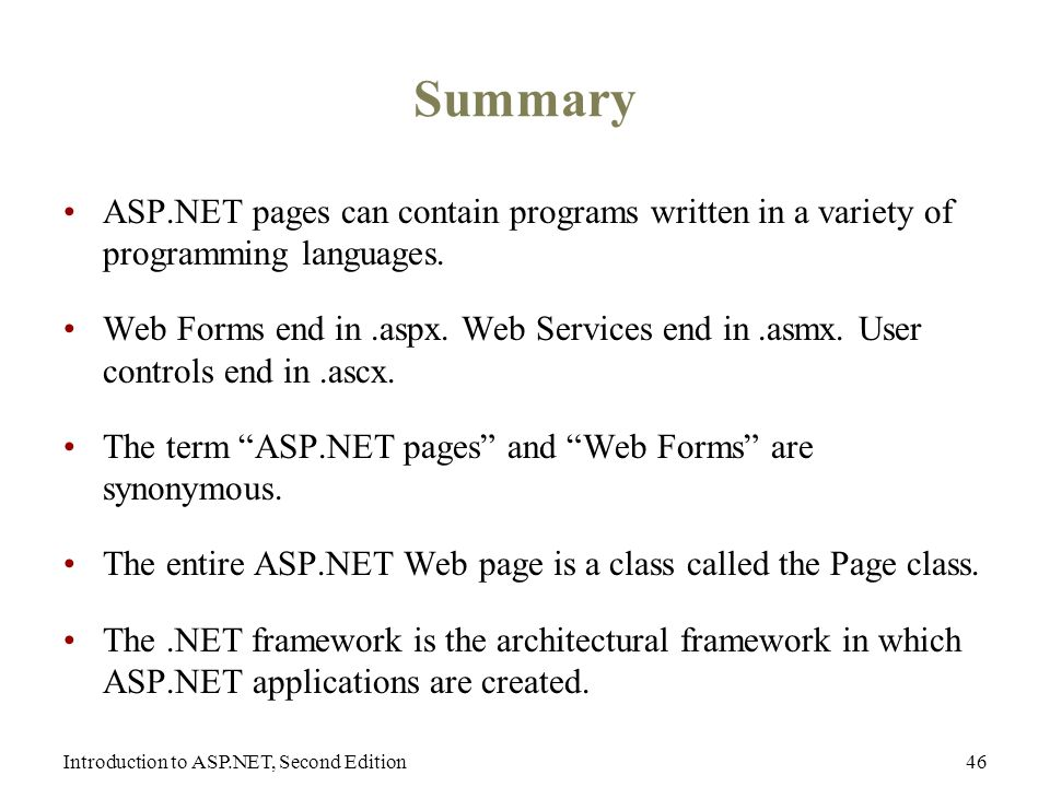 Introduction to ASP.NET, Second Edition46 Summary ASP.NET pages can contain programs written in a variety of programming languages.