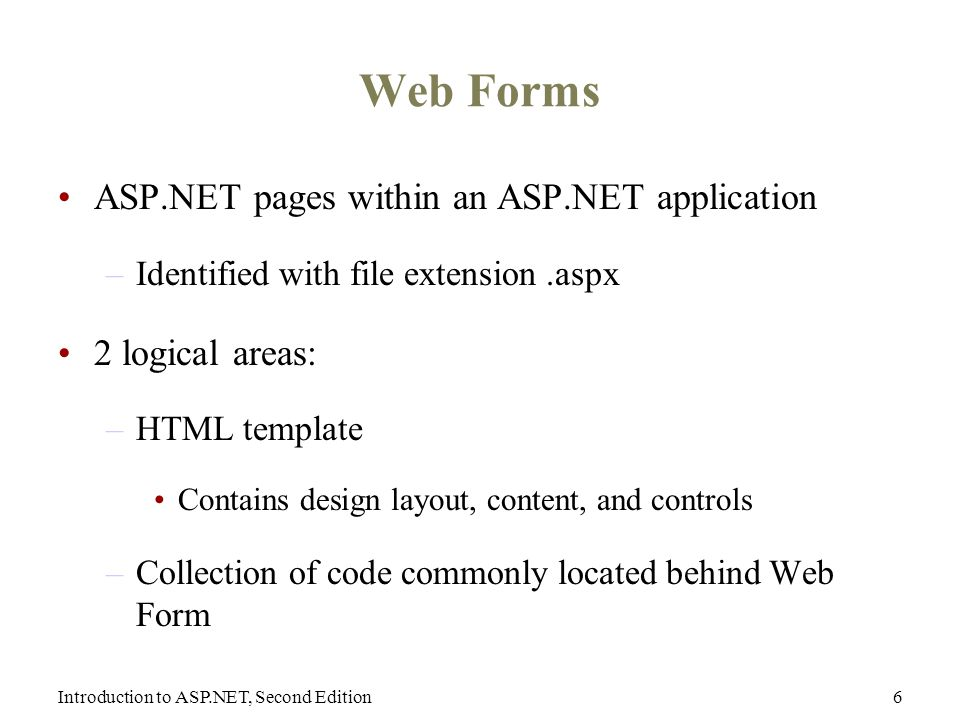 Introduction to ASP.NET, Second Edition6 Web Forms ASP.NET pages within an ASP.NET application –Identified with file extension.aspx 2 logical areas: –HTML template Contains design layout, content, and controls –Collection of code commonly located behind Web Form