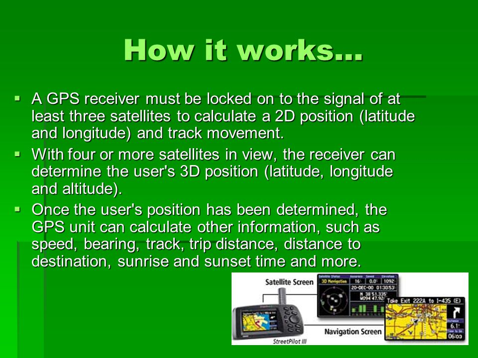 How it Works…  GPS satellites circle the earth twice a day in a very precise orbit and transmit signal information to earth.
