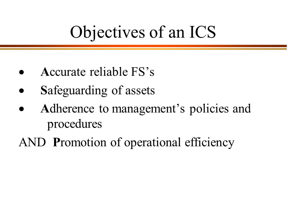 9 - 2 Objectives of an ICS  Accurate reliable FS's  Safeguarding of assets  Adherence to management's policies and procedures AND Promotion of operational efficiency