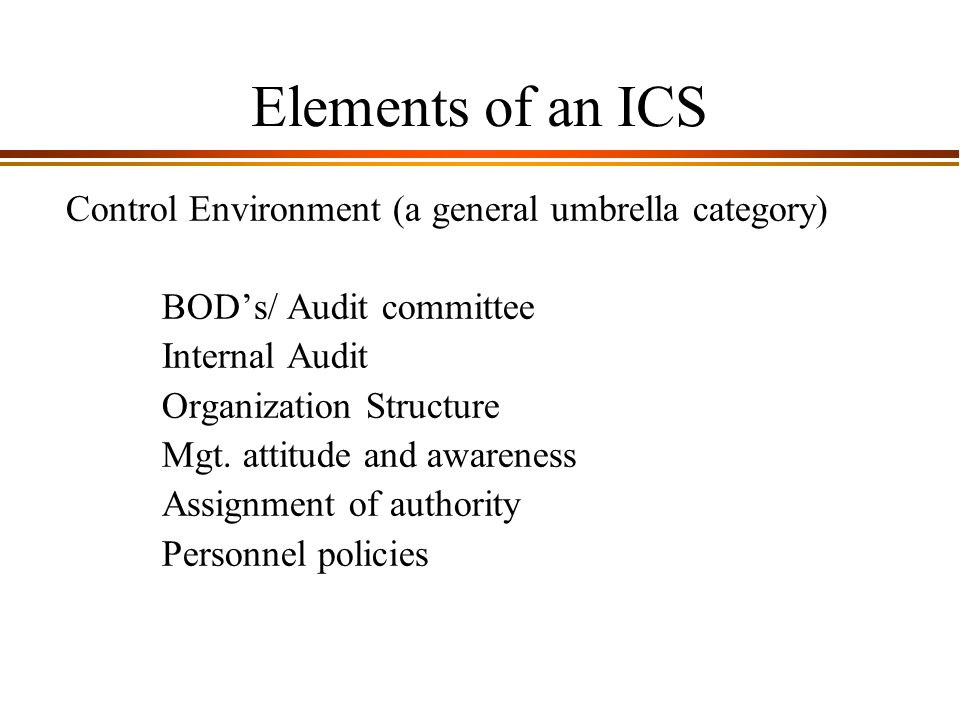 9 - 4 Elements of an ICS Control Environment (a general umbrella category) BOD's/ Audit committee Internal Audit Organization Structure Mgt.