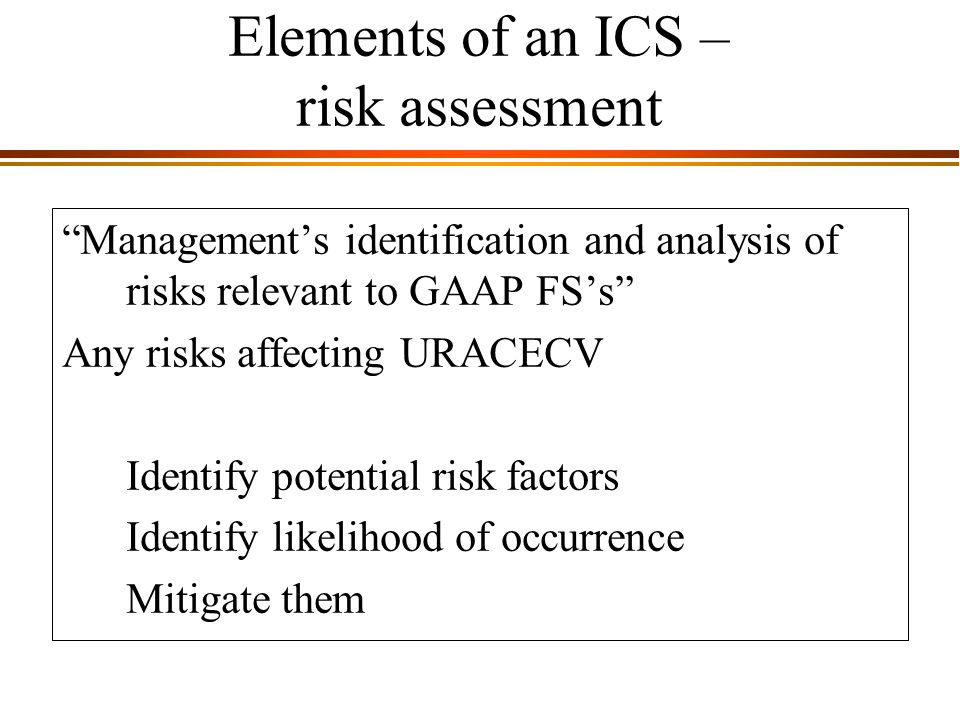 9 - 5 Elements of an ICS – risk assessment Management's identification and analysis of risks relevant to GAAP FS's Any risks affecting URACECV Identify potential risk factors Identify likelihood of occurrence Mitigate them