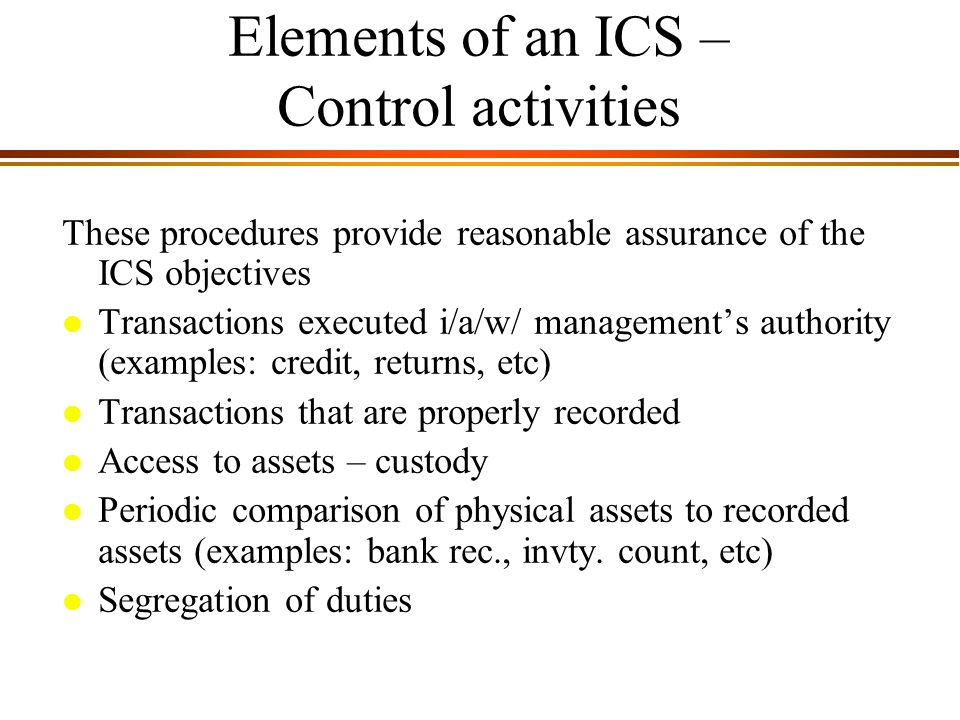9 - 6 Elements of an ICS – Control activities These procedures provide reasonable assurance of the ICS objectives l Transactions executed i/a/w/ management's authority (examples: credit, returns, etc) l Transactions that are properly recorded l Access to assets – custody l Periodic comparison of physical assets to recorded assets (examples: bank rec., invty.