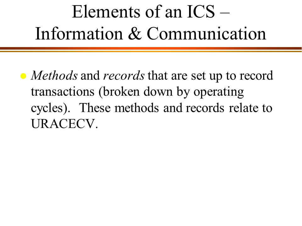 9 - 7 Elements of an ICS – Information & Communication l Methods and records that are set up to record transactions (broken down by operating cycles).