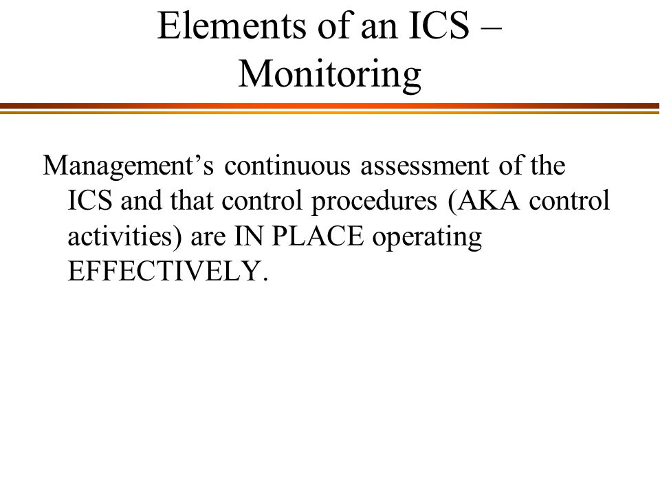 9 - 8 Elements of an ICS – Monitoring Management's continuous assessment of the ICS and that control procedures (AKA control activities) are IN PLACE operating EFFECTIVELY.