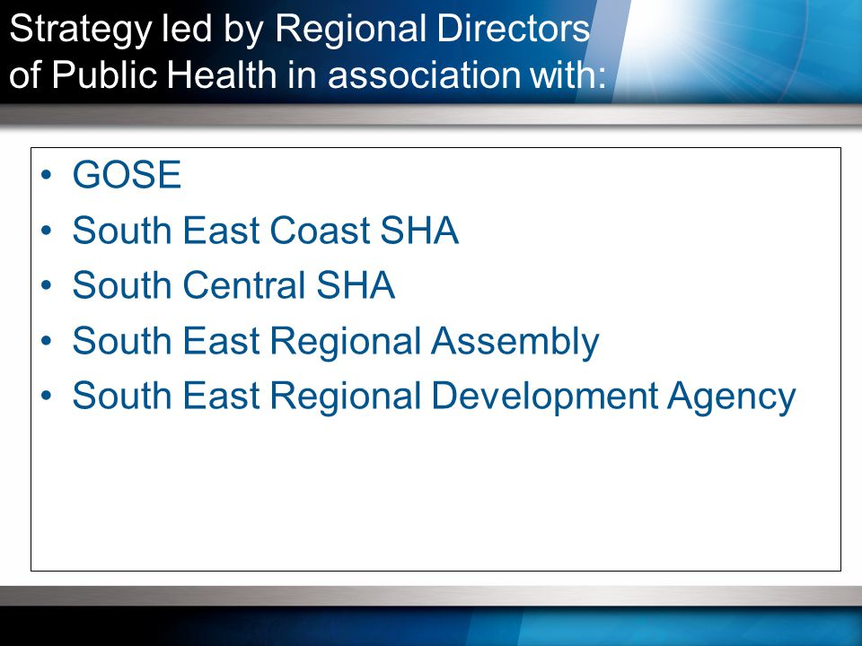 GOSE South East Coast SHA South Central SHA South East Regional Assembly South East Regional Development Agency Strategy led by Regional Directors of Public Health in association with: