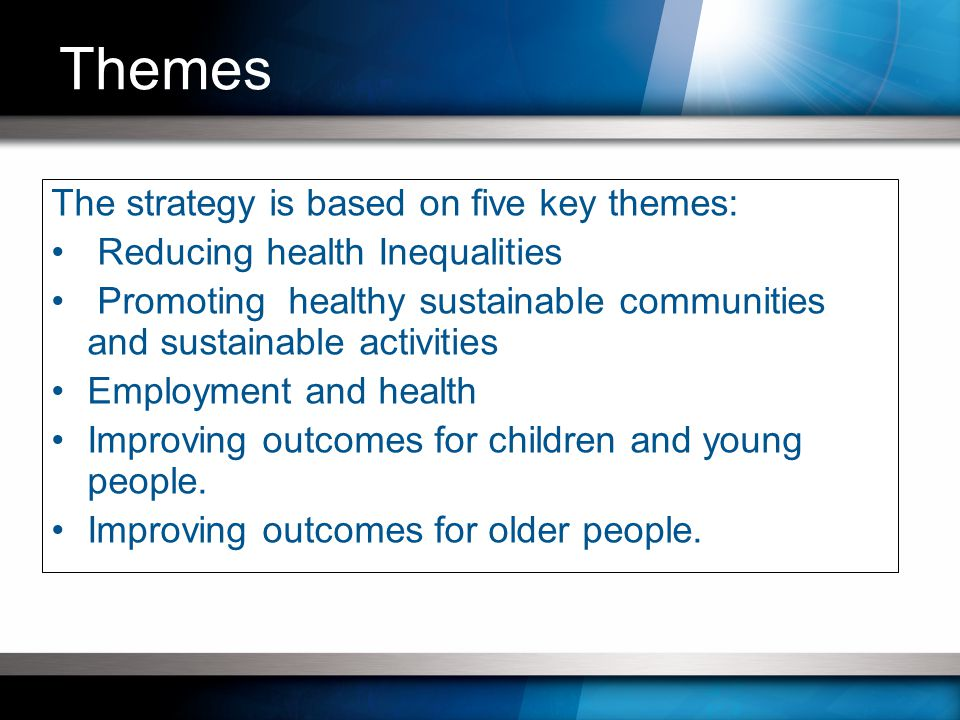 The strategy is based on five key themes: Reducing health Inequalities Promoting healthy sustainable communities and sustainable activities Employment and health Improving outcomes for children and young people.