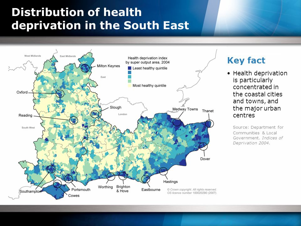 Distribution of health deprivation in the South East Key fact Health deprivation is particularly concentrated in the coastal cities and towns, and the major urban centres Source: Department for Communities & Local Government.