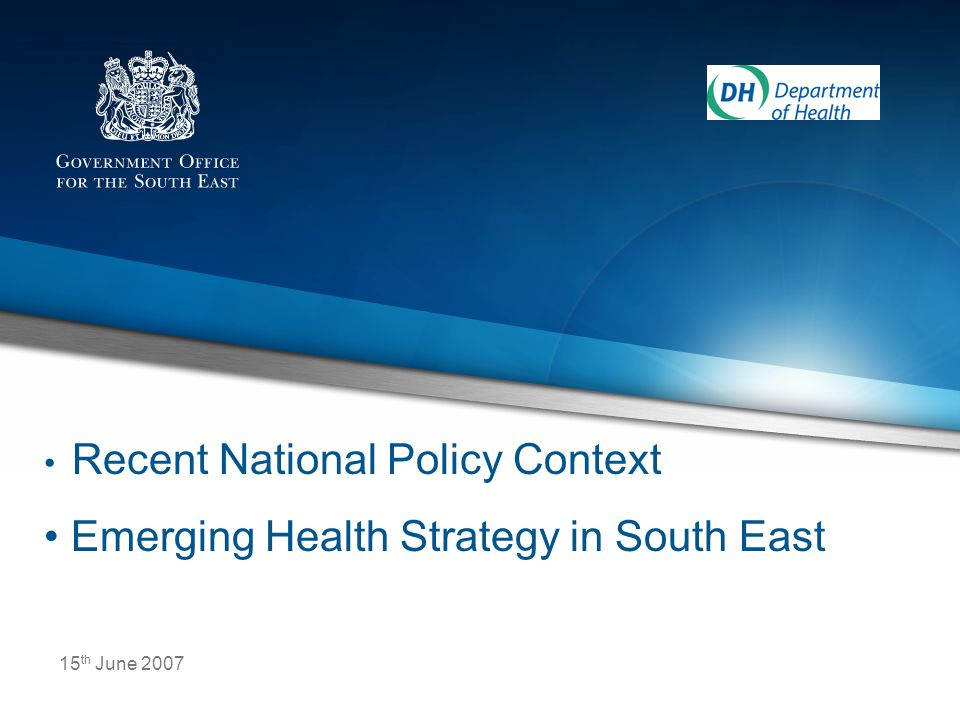 15 th June 2007 Recent National Policy Context Emerging Health Strategy in South East
