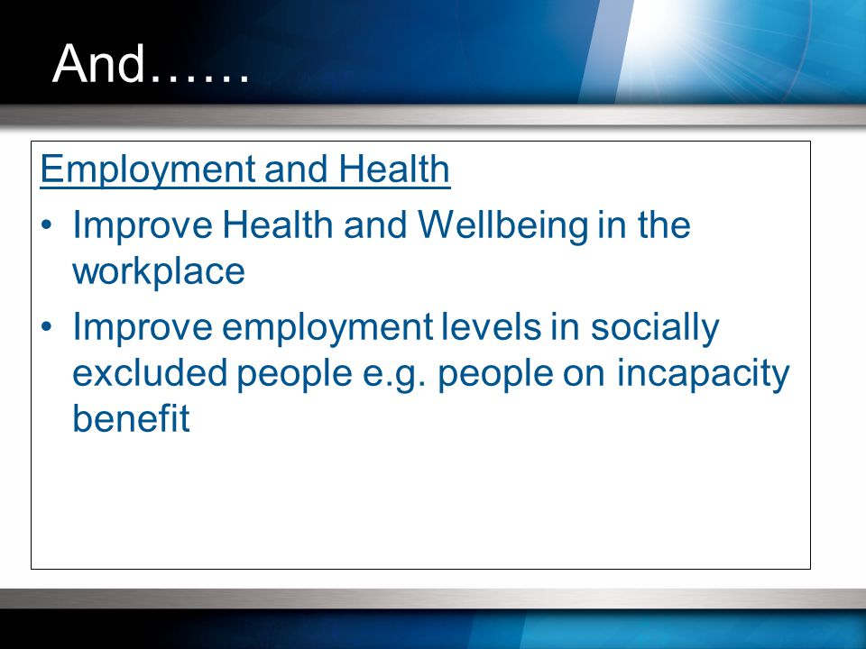 Employment and Health Improve Health and Wellbeing in the workplace Improve employment levels in socially excluded people e.g.