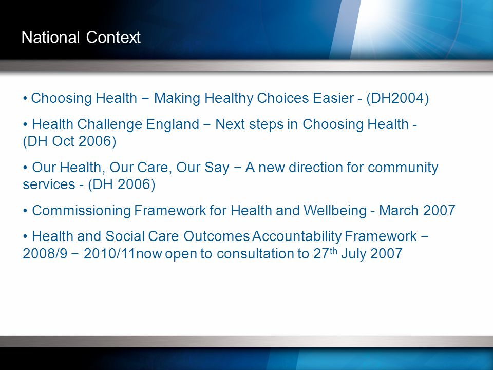 Choosing Health – Making Healthy Choices Easier - (DH2004) Health Challenge England – Next steps in Choosing Health - (DH Oct 2006) Our Health, Our Care, Our Say – A new direction for community services - (DH 2006) Commissioning Framework for Health and Wellbeing - March 2007 Health and Social Care Outcomes Accountability Framework – 2008/9 – 2010/11now open to consultation to 27 th July 2007 National Context