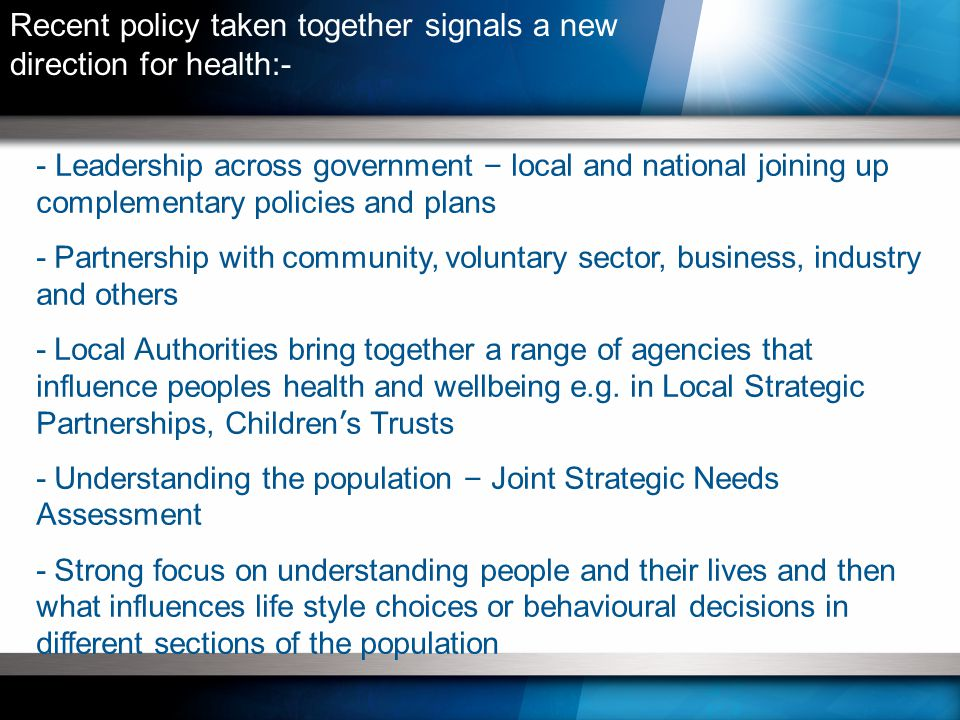 - Leadership across government – local and national joining up complementary policies and plans - Partnership with community, voluntary sector, business, industry and others - Local Authorities bring together a range of agencies that influence peoples health and wellbeing e.g.