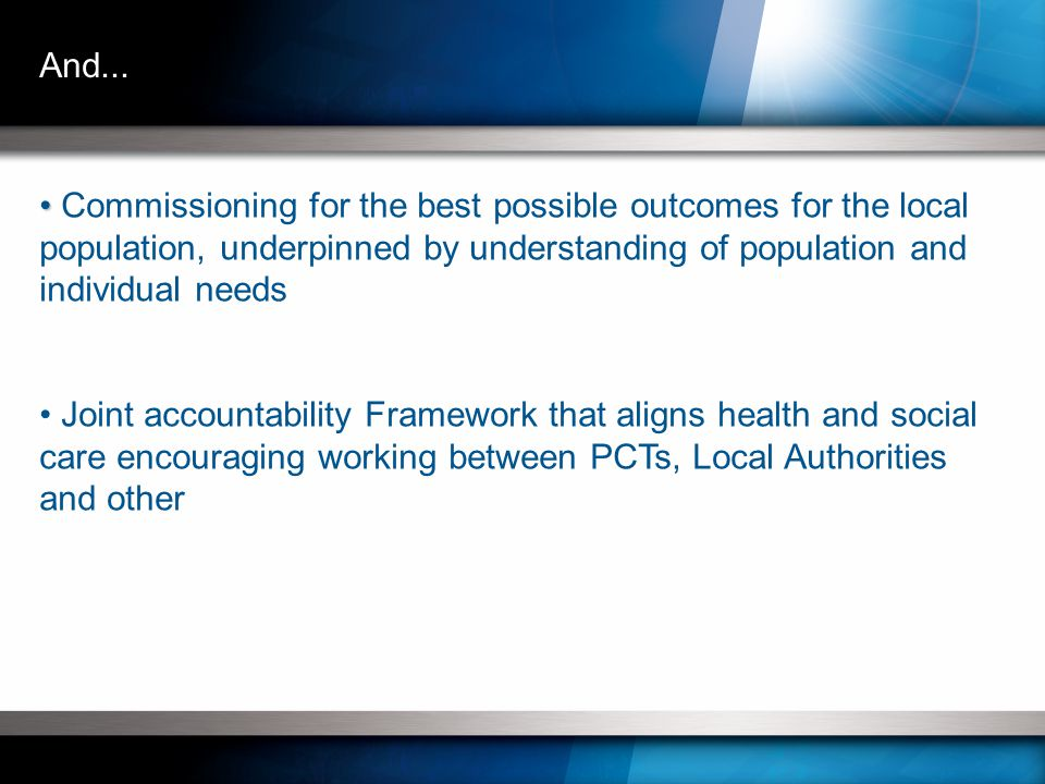 Commissioning for the best possible outcomes for the local population, underpinned by understanding of population and individual needs Joint accountability Framework that aligns health and social care encouraging working between PCTs, Local Authorities and other And...