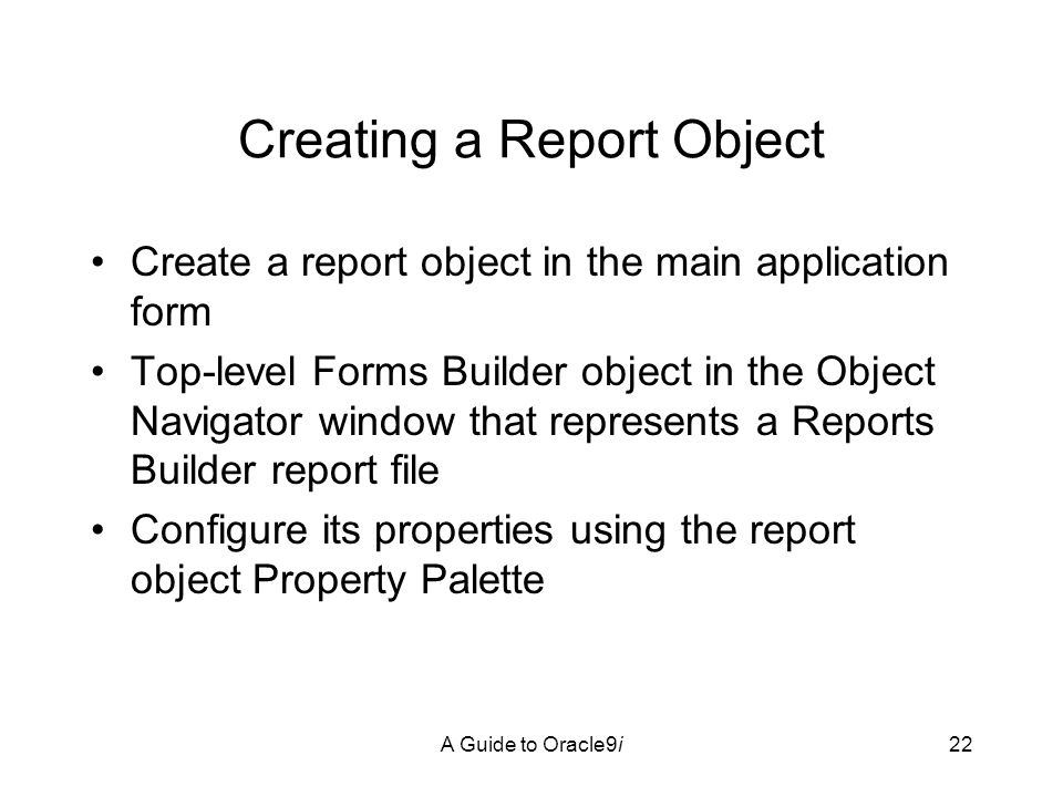 A Guide to Oracle9i22 Creating a Report Object Create a report object in the main application form Top-level Forms Builder object in the Object Navigator window that represents a Reports Builder report file Configure its properties using the report object Property Palette