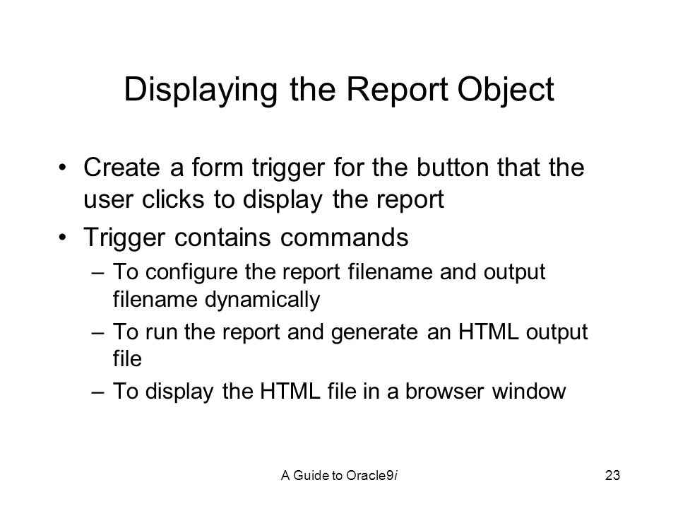 A Guide to Oracle9i23 Displaying the Report Object Create a form trigger for the button that the user clicks to display the report Trigger contains commands –To configure the report filename and output filename dynamically –To run the report and generate an HTML output file –To display the HTML file in a browser window 8