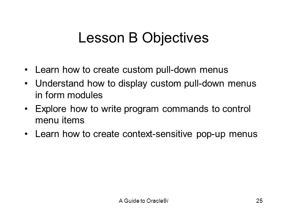 A Guide to Oracle9i25 Lesson B Objectives Learn how to create custom pull-down menus Understand how to display custom pull-down menus in form modules Explore how to write program commands to control menu items Learn how to create context-sensitive pop-up menus