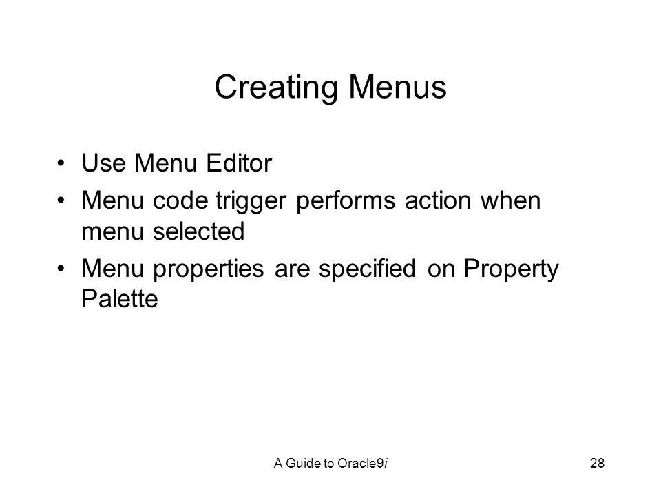 A Guide to Oracle9i28 Creating Menus Use Menu Editor Menu code trigger performs action when menu selected Menu properties are specified on Property Palette