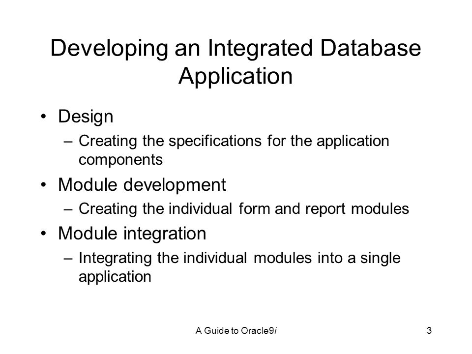 A Guide to Oracle9i3 Developing an Integrated Database Application Design –Creating the specifications for the application components Module development –Creating the individual form and report modules Module integration –Integrating the individual modules into a single application