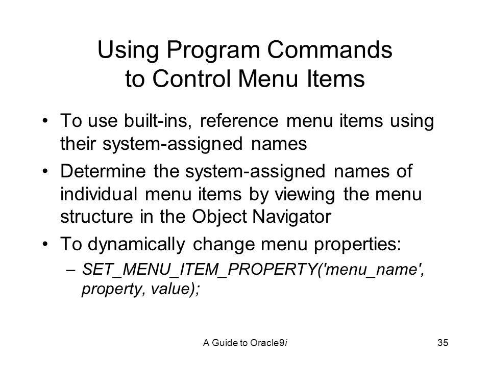 A Guide to Oracle9i35 Using Program Commands to Control Menu Items To use built-ins, reference menu items using their system-assigned names Determine the system-assigned names of individual menu items by viewing the menu structure in the Object Navigator To dynamically change menu properties: –SET_MENU_ITEM_PROPERTY( menu_name , property, value);