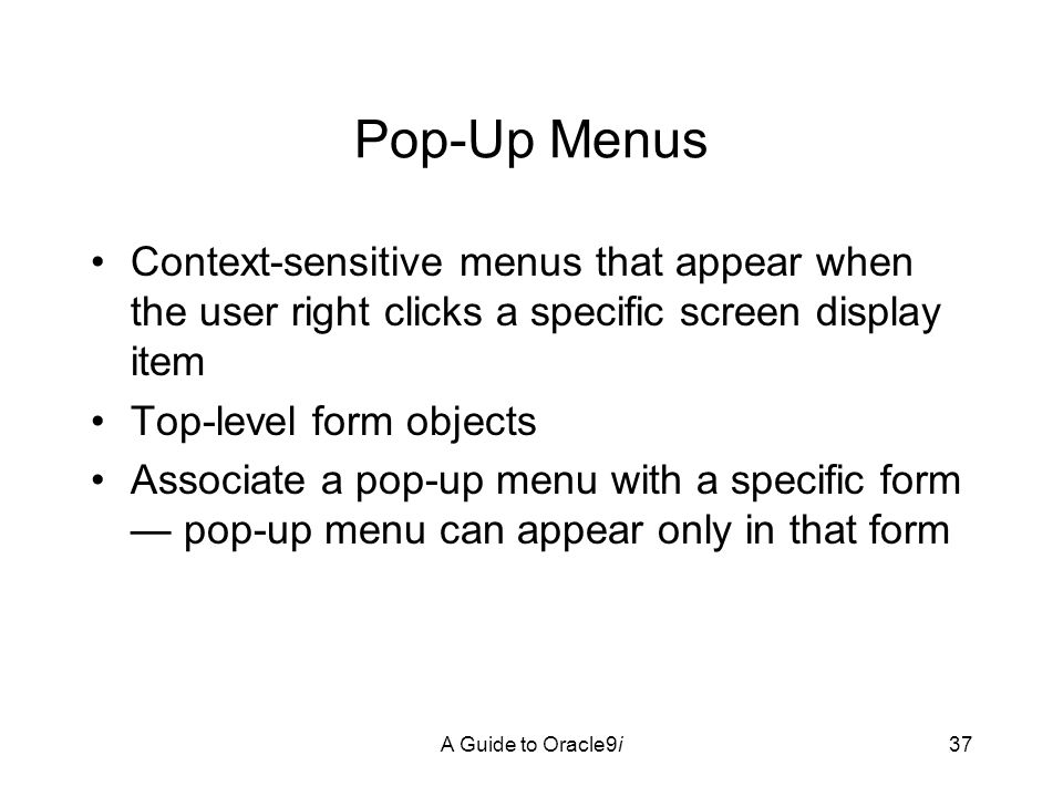 A Guide to Oracle9i37 Pop-Up Menus Context-sensitive menus that appear when the user right clicks a specific screen display item Top-level form objects Associate a pop-up menu with a specific form — pop-up menu can appear only in that form