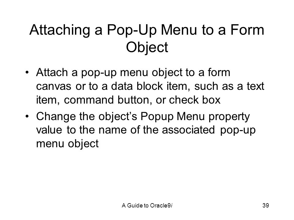 A Guide to Oracle9i39 Attaching a Pop-Up Menu to a Form Object Attach a pop-up menu object to a form canvas or to a data block item, such as a text item, command button, or check box Change the object's Popup Menu property value to the name of the associated pop-up menu object