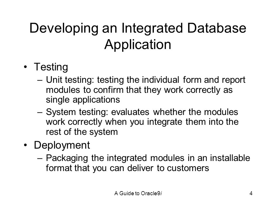 A Guide to Oracle9i4 Developing an Integrated Database Application Testing –Unit testing: testing the individual form and report modules to confirm that they work correctly as single applications –System testing: evaluates whether the modules work correctly when you integrate them into the rest of the system Deployment –Packaging the integrated modules in an installable format that you can deliver to customers