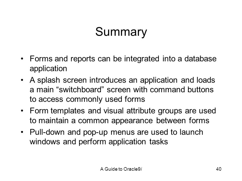 A Guide to Oracle9i40 Summary Forms and reports can be integrated into a database application A splash screen introduces an application and loads a main switchboard screen with command buttons to access commonly used forms Form templates and visual attribute groups are used to maintain a common appearance between forms Pull-down and pop-up menus are used to launch windows and perform application tasks