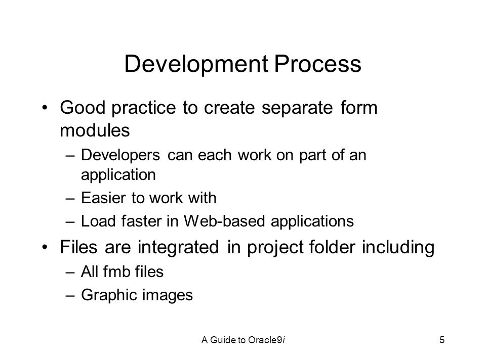 A Guide to Oracle9i5 Development Process Good practice to create separate form modules –Developers can each work on part of an application –Easier to work with –Load faster in Web-based applications Files are integrated in project folder including –All fmb files –Graphic images