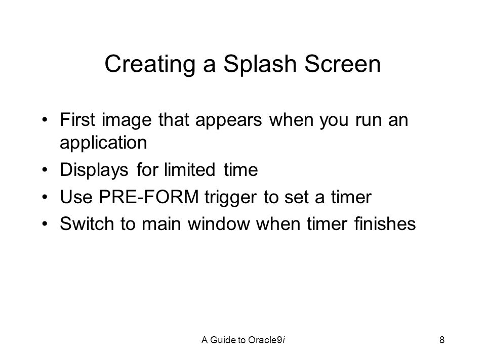 A Guide to Oracle9i8 Creating a Splash Screen First image that appears when you run an application Displays for limited time Use PRE-FORM trigger to set a timer Switch to main window when timer finishes