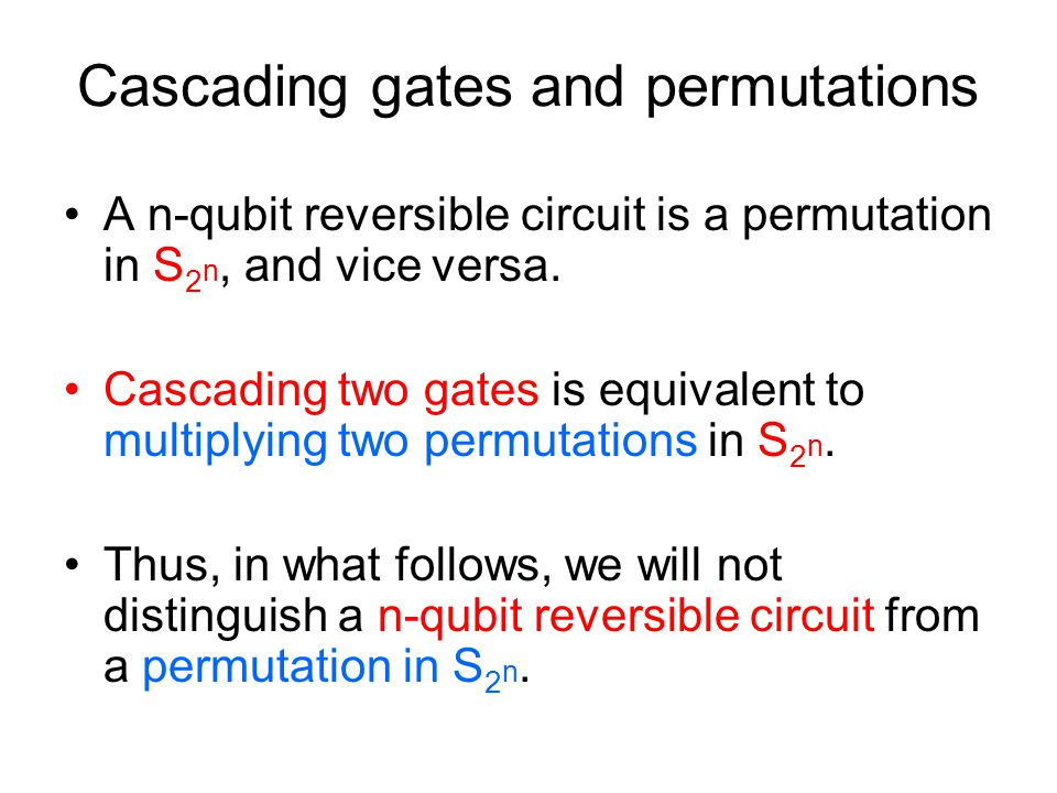 Cascading gates and permutations A n-qubit reversible circuit is a permutation in S 2 n, and vice versa.