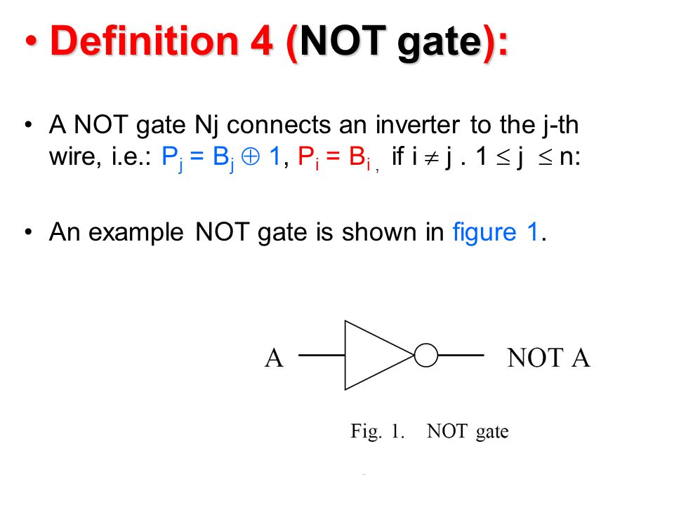 Definition 4 (NOT gate):Definition 4 (NOT gate): A NOT gate Nj connects an inverter to the j-th wire, i.e.: P j = B j  1, P i = B i, if i  j.