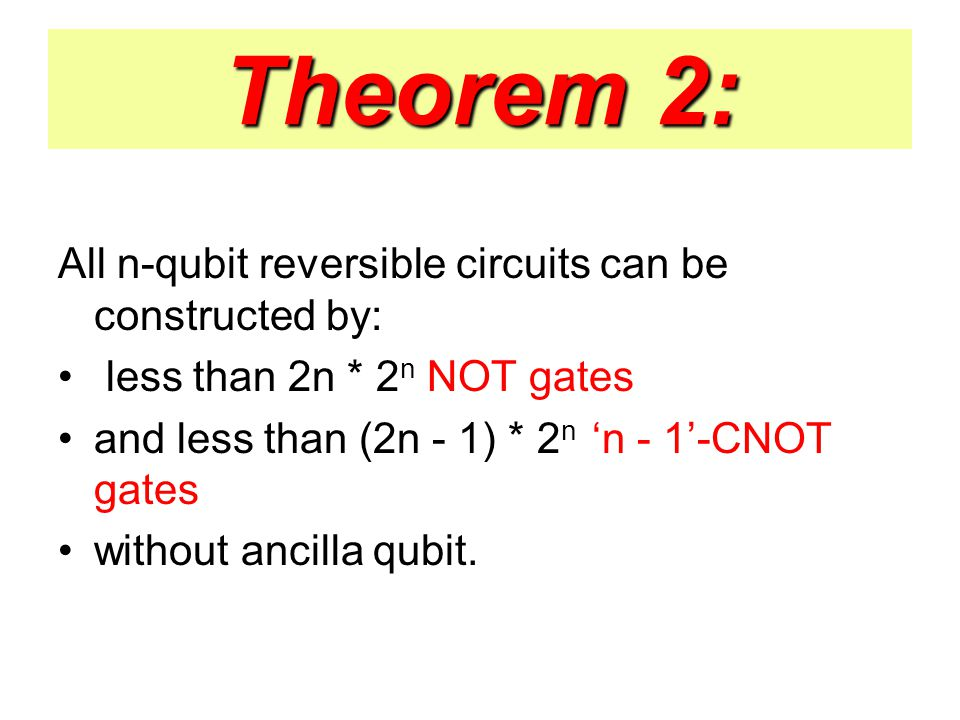 Theorem 2: All n-qubit reversible circuits can be constructed by: less than 2n * 2 n NOT gates and less than (2n - 1) * 2 n 'n - 1'-CNOT gates without ancilla qubit.