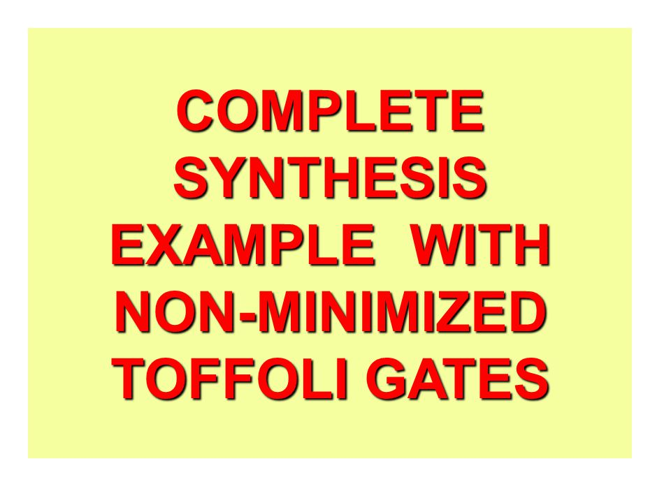 COMPLETE SYNTHESIS EXAMPLE WITH NON-MINIMIZED TOFFOLI GATES