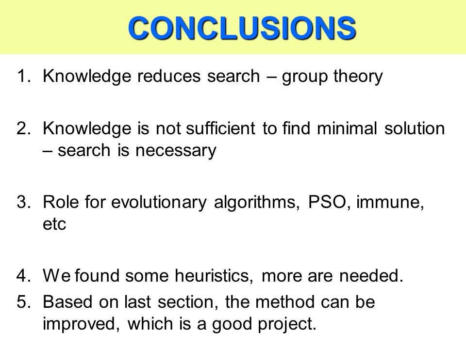 CONCLUSIONS CONCLUSIONS 1.Knowledge reduces search – group theory 2.Knowledge is not sufficient to find minimal solution – search is necessary 3.Role for evolutionary algorithms, PSO, immune, etc 4.We found some heuristics, more are needed.