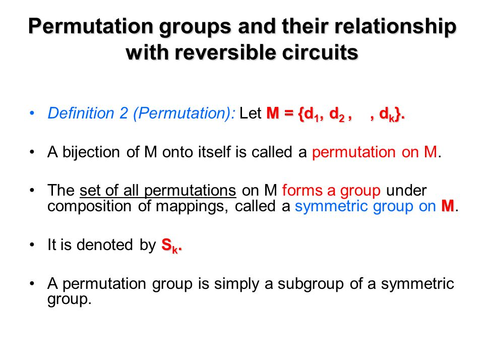 Permutation groups and their relationship with reversible circuits M = {d 1, d 2,, d k }.Definition 2 (Permutation): Let M = {d 1, d 2,, d k }.