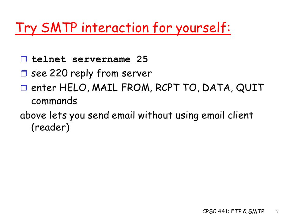 CPSC 441: FTP & SMTP7 Try SMTP interaction for yourself:  telnet servername 25 r see 220 reply from server r enter HELO, MAIL FROM, RCPT TO, DATA, QUIT commands above lets you send  without using  client (reader)