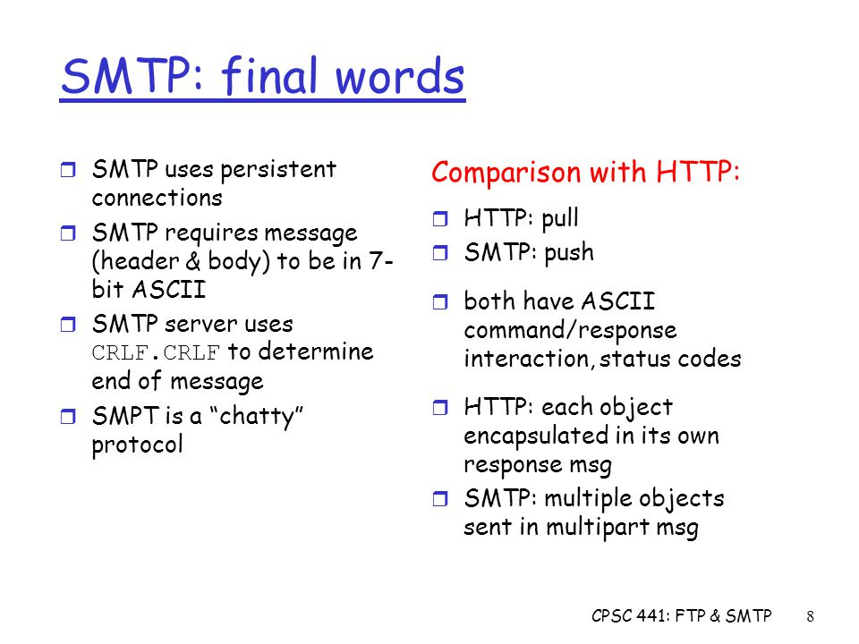 CPSC 441: FTP & SMTP8 SMTP: final words r SMTP uses persistent connections r SMTP requires message (header & body) to be in 7- bit ASCII  SMTP server uses CRLF.CRLF to determine end of message r SMPT is a chatty protocol Comparison with HTTP: r HTTP: pull r SMTP: push r both have ASCII command/response interaction, status codes r HTTP: each object encapsulated in its own response msg r SMTP: multiple objects sent in multipart msg