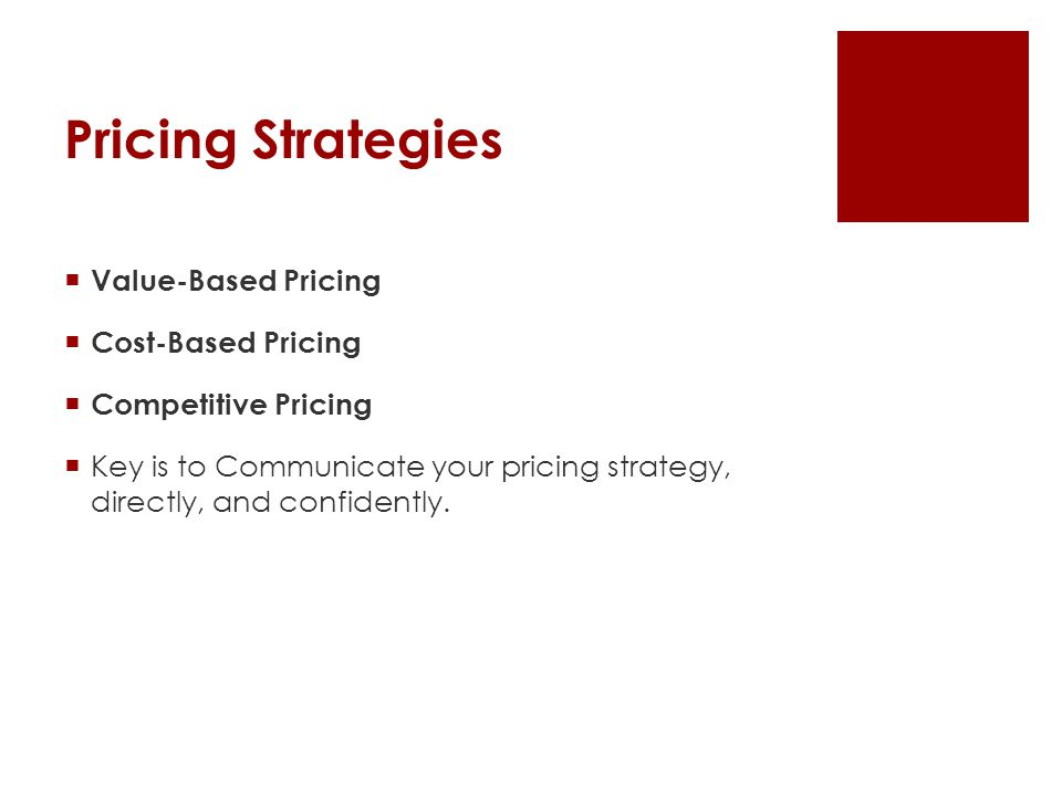 Pricing Strategies  Value-Based Pricing  Cost-Based Pricing  Competitive Pricing  Key is to Communicate your pricing strategy, directly, and confidently.