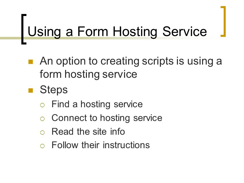 Using a Form Hosting Service An option to creating scripts is using a form hosting service Steps  Find a hosting service  Connect to hosting service  Read the site info  Follow their instructions