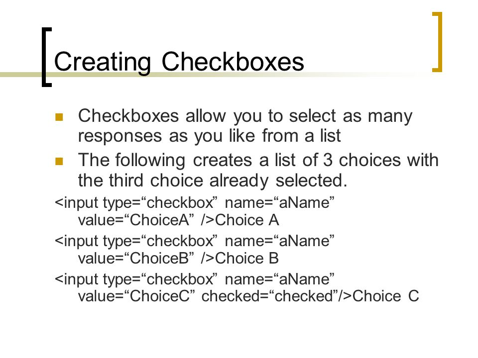 Creating Checkboxes Checkboxes allow you to select as many responses as you like from a list The following creates a list of 3 choices with the third choice already selected.