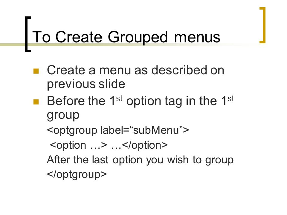 To Create Grouped menus Create a menu as described on previous slide Before the 1 st option tag in the 1 st group … After the last option you wish to group