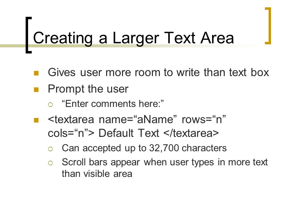 Creating a Larger Text Area Gives user more room to write than text box Prompt the user  Enter comments here: Default Text  Can accepted up to 32,700 characters  Scroll bars appear when user types in more text than visible area