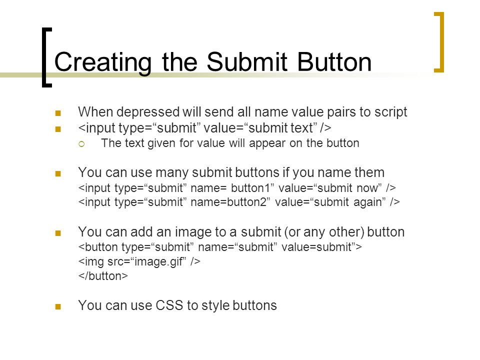 Creating the Submit Button When depressed will send all name value pairs to script  The text given for value will appear on the button You can use many submit buttons if you name them You can add an image to a submit (or any other) button You can use CSS to style buttons