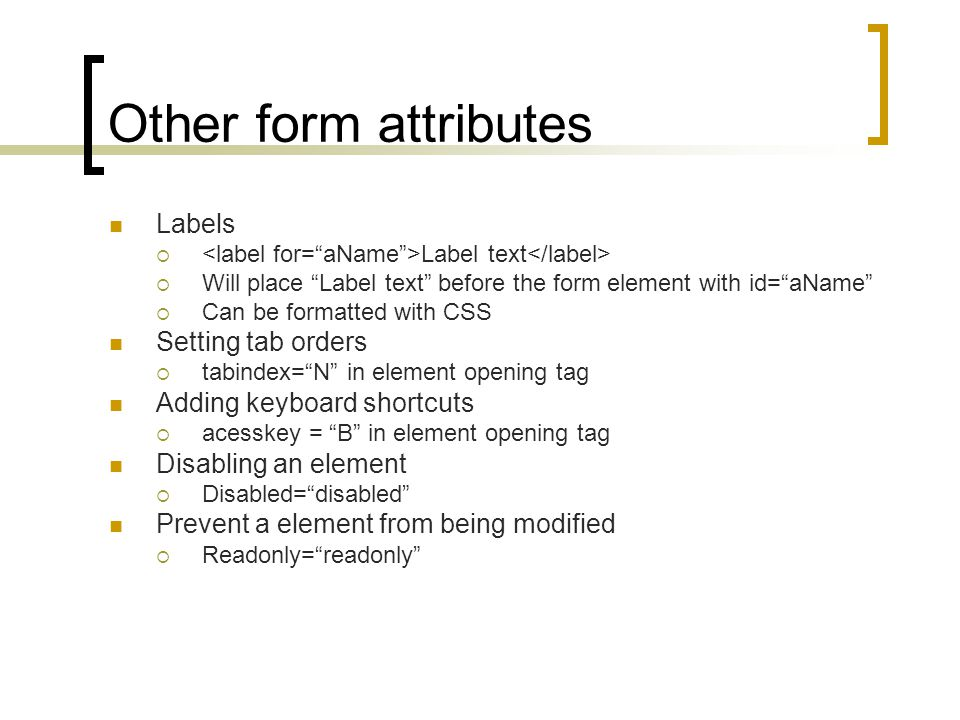 Other form attributes Labels  Label text  Will place Label text before the form element with id= aName  Can be formatted with CSS Setting tab orders  tabindex= N in element opening tag Adding keyboard shortcuts  acesskey = B in element opening tag Disabling an element  Disabled= disabled Prevent a element from being modified  Readonly= readonly
