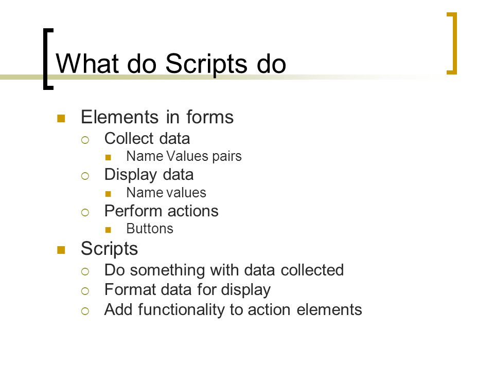 What do Scripts do Elements in forms  Collect data Name Values pairs  Display data Name values  Perform actions Buttons Scripts  Do something with data collected  Format data for display  Add functionality to action elements