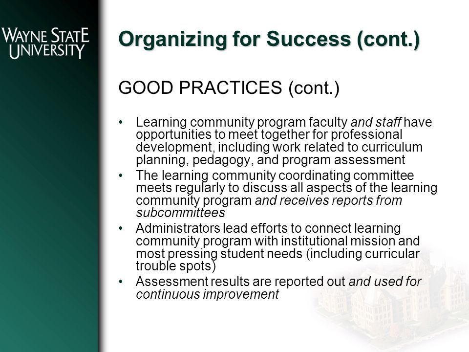 Organizing for Success (cont.) GOOD PRACTICES (cont.) Learning community program faculty and staff have opportunities to meet together for professional development, including work related to curriculum planning, pedagogy, and program assessment The learning community coordinating committee meets regularly to discuss all aspects of the learning community program and receives reports from subcommittees Administrators lead efforts to connect learning community program with institutional mission and most pressing student needs (including curricular trouble spots) Assessment results are reported out and used for continuous improvement