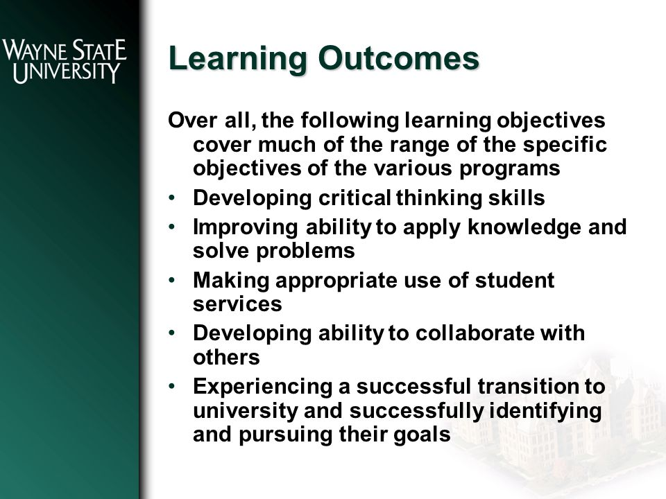 Learning Outcomes Over all, the following learning objectives cover much of the range of the specific objectives of the various programs Developing critical thinking skills Improving ability to apply knowledge and solve problems Making appropriate use of student services Developing ability to collaborate with others Experiencing a successful transition to university and successfully identifying and pursuing their goals