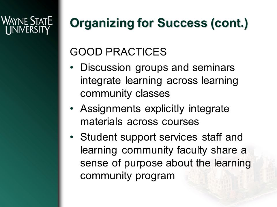 Organizing for Success (cont.) GOOD PRACTICES Discussion groups and seminars integrate learning across learning community classes Assignments explicitly integrate materials across courses Student support services staff and learning community faculty share a sense of purpose about the learning community program
